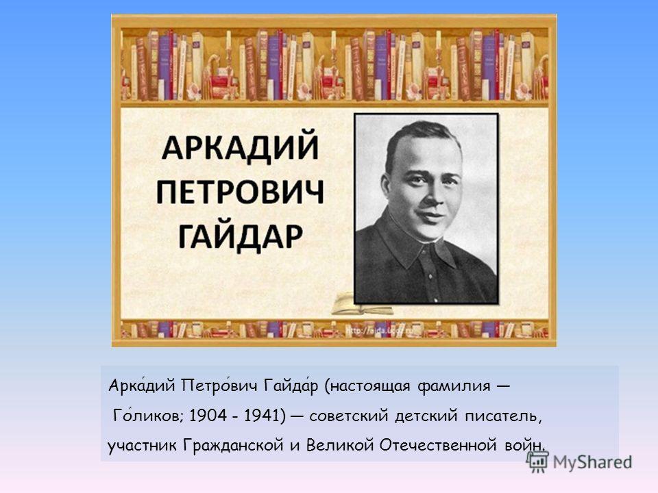 Аркадий Петрович Гайдар (настоящая фамилия Голиков; 1904 - 1941) советский детский писатель, участник Гражданской и Великой Отечественной войн.