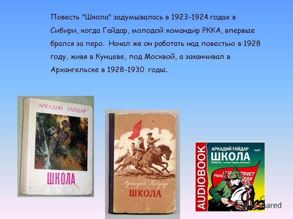 Повесть Школа задумывалась в 1923-1924 годах в Сибири, когда Гайдар, молодой командир РККА, впервые брался за перо. Начал же он работать над повестью в 1928 году, живя в Кунцеве, под Москвой, а заканчивал в Архангельске в 1928-1930 годы.