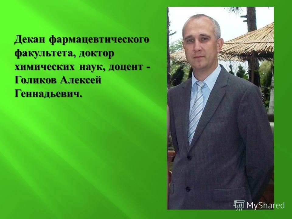 Декан фармацевтического факультета, доктор химических наук, доцент - Голиков Алексей Геннадьевич.