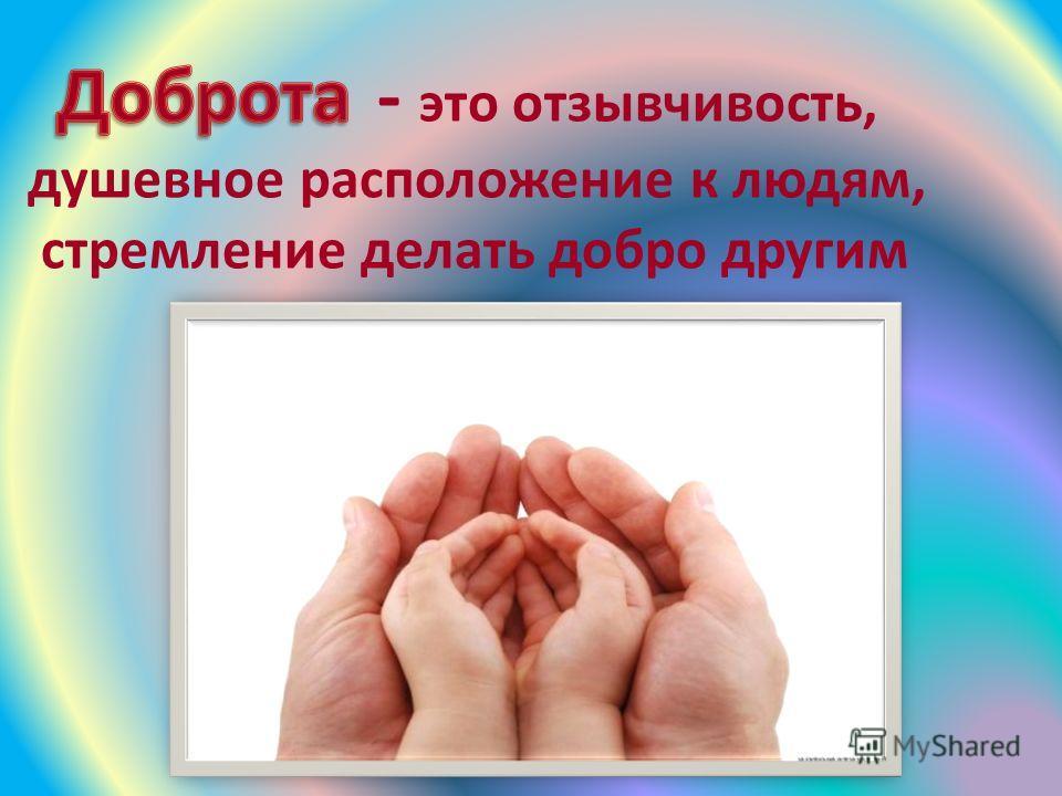 . - - это отзывчивость, душевное расположение к людям, стремление делать добро другим