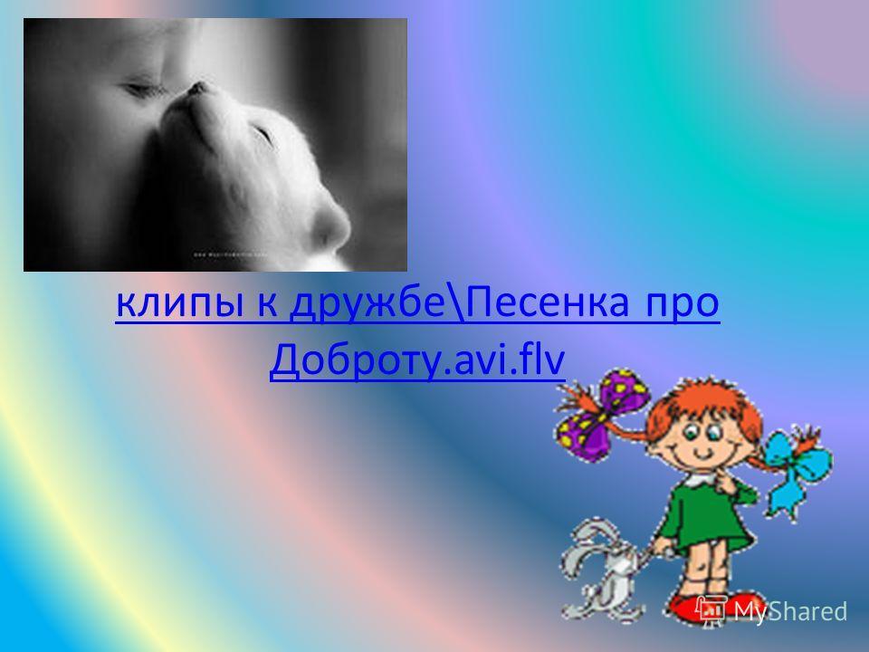 клипы к дружбе\Песенка про Доброту.avi.flv