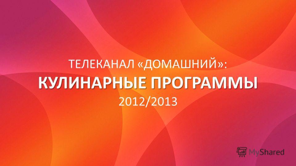 ТЕЛЕКАНАЛ «ДОМАШНИЙ»: КУЛИНАРНЫЕ ПРОГРАММЫ 2012/2013