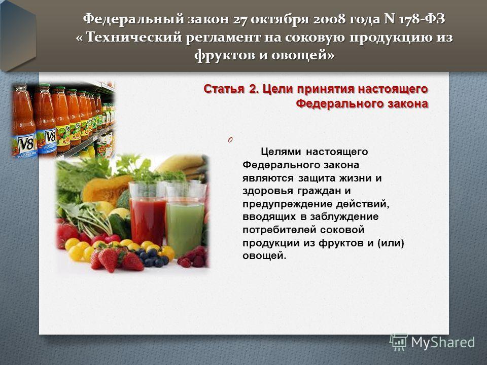 Федеральный закон 27 октября 2008 года N 178-ФЗ « Технический регламент на соковую продукцию из фруктов и овощей» O Целями настоящего Федерального закона являются защита жизни и здоровья граждан и предупреждение действий, вводящих в заблуждение потре