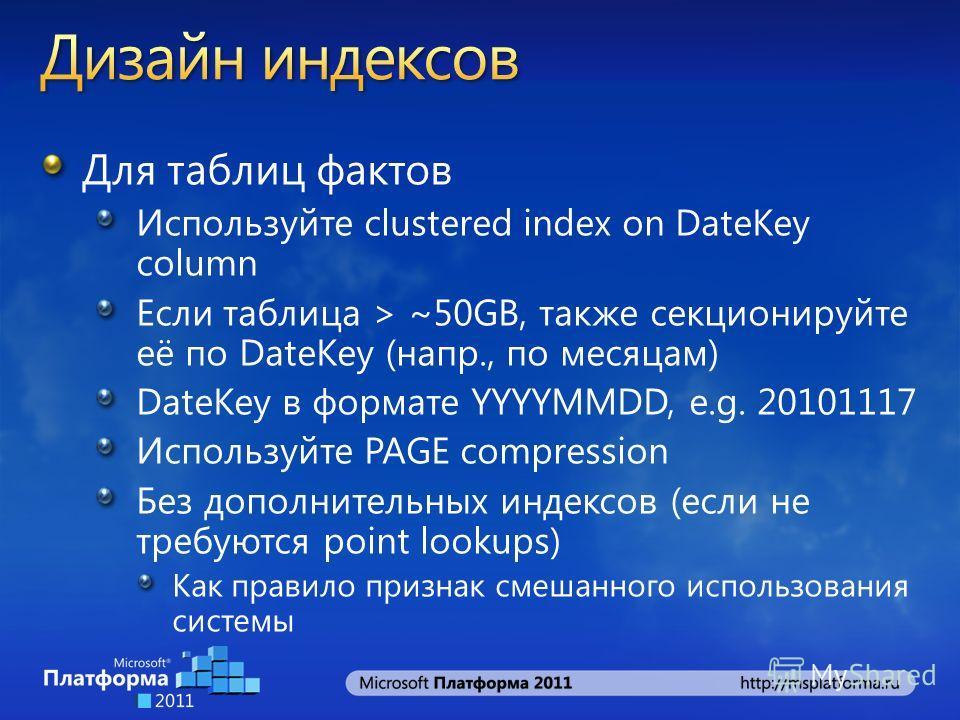 Для таблиц фактов Используйте clustered index on DateKey column Если таблица > ~50GB, также секционируйте её по DateKey (напр., по месяцам) DateKey в формате YYYYMMDD, e.g. 20101117 Используйте PAGE compression Без дополнительных индексов (если не тр