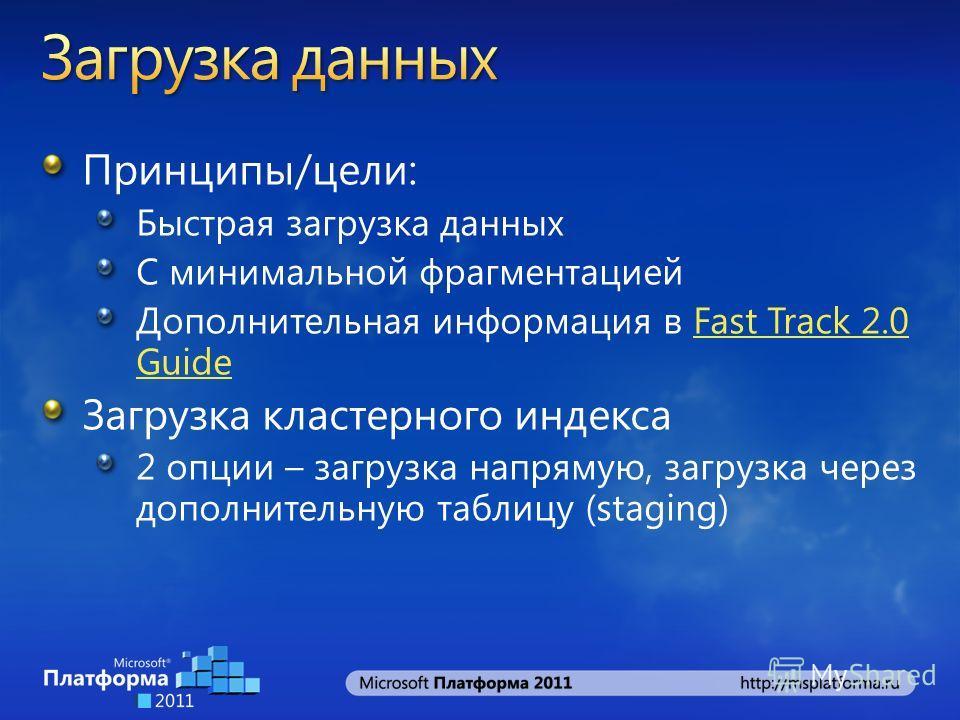 Принципы/цели: Быстрая загрузка данных С минимальной фрагментацией Дополнительная информация в Fast Track 2.0 GuideFast Track 2.0 Guide Загрузка кластерного индекса 2 опции – загрузка напрямую, загрузка через дополнительную таблицу (staging)