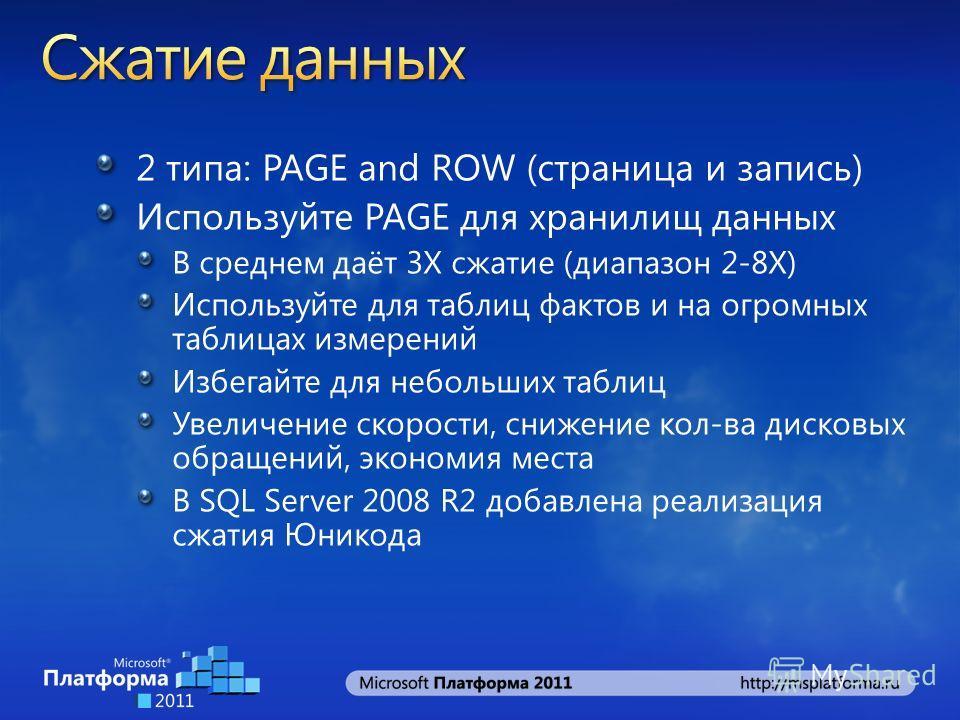 2 типа: PAGE and ROW (страница и запись) Используйте PAGE для хранилищ данных В среднем даёт 3X сжатие (диапазон 2-8X) Используйте для таблиц фактов и на огромных таблицах измерений Избегайте для небольших таблиц Увеличение скорости, снижение кол-ва