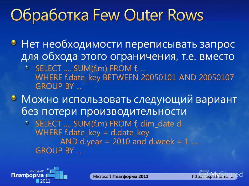 Нет необходимости переписывать запрос для обхода этого ограничения, т.е. вместо SELECT..., SUM(f.m) FROM f,... WHERE f.date_key BETWEEN 20050101 AND 20050107 GROUP BY... Можно использовать следующий вариант без потери производительности SELECT..., SU