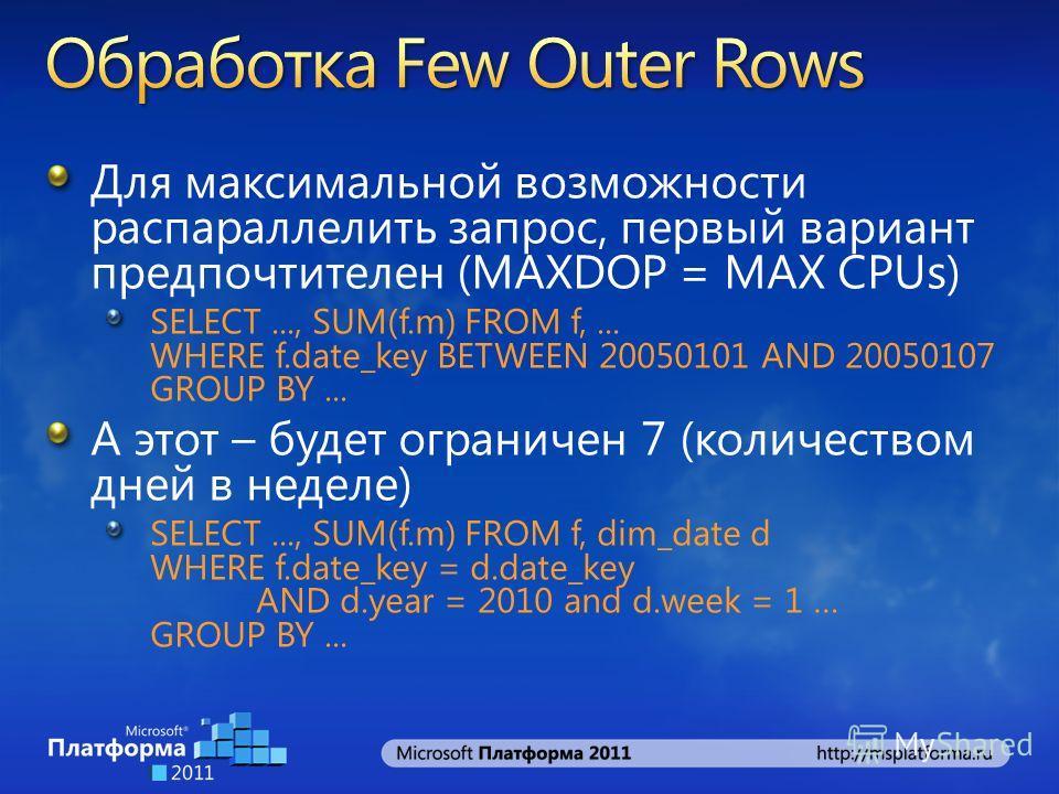 Для максимальной возможности распараллелить запрос, первый вариант предпочтителен (MAXDOP = MAX CPUs) SELECT..., SUM(f.m) FROM f,... WHERE f.date_key BETWEEN 20050101 AND 20050107 GROUP BY... А этот – будет ограничен 7 (количеством дней в неделе) SEL