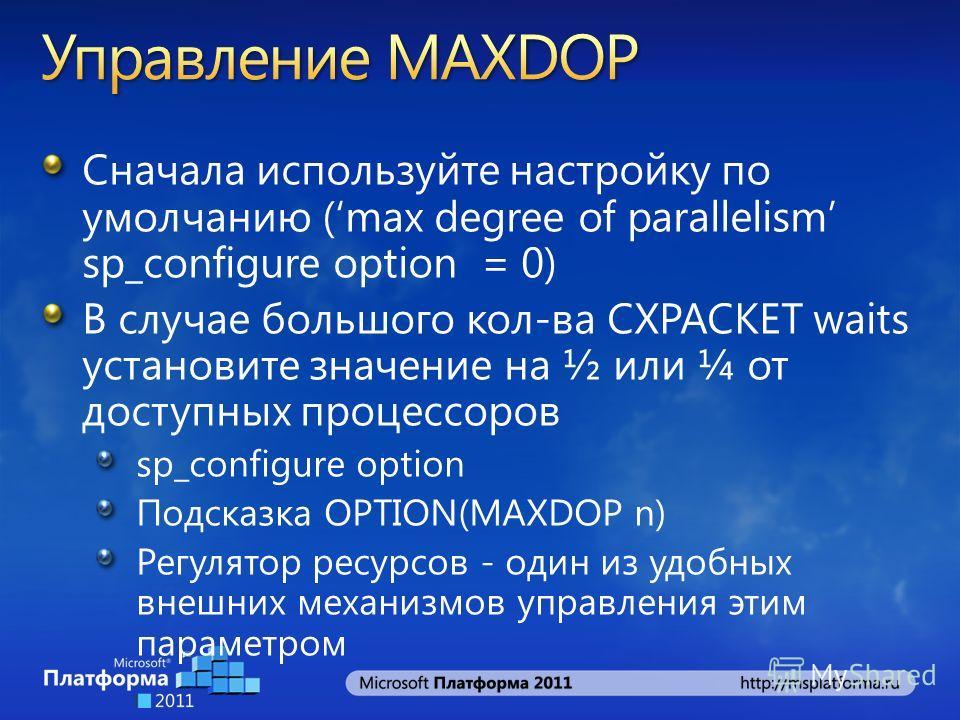 Сначала используйте настройку по умолчанию (max degree of parallelism sp_configure option = 0) В случае большого кол-ва CXPACKET waits установите значение на ½ или ¼ от доступных процессоров sp_configure option Подсказка OPTION(MAXDOP n) Регулятор ре