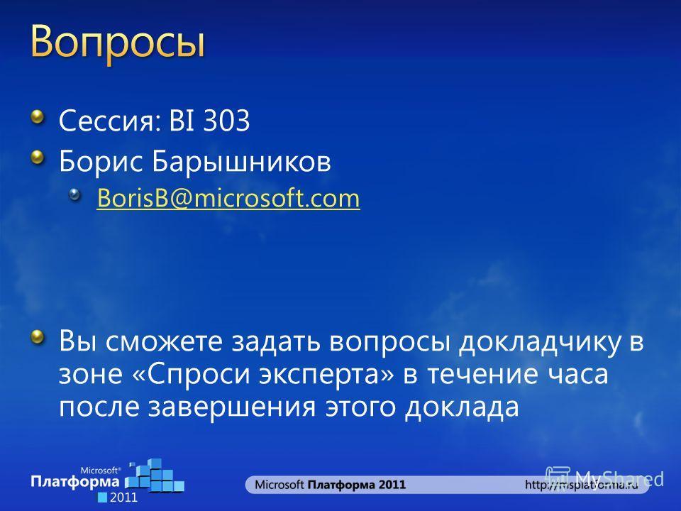 Сессия: BI 303 Борис Барышников BorisB@microsoft.com Вы сможете задать вопросы докладчику в зоне «Спроси эксперта» в течение часа после завершения этого доклада