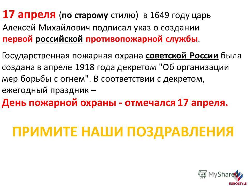 17 апреля (по старому стилю) в 1649 году царь Алексей Михайлович подписал указ о создании первой российской противопожарной службы. Государственная пожарная охрана советской России была создана в апреле 1918 года декретом