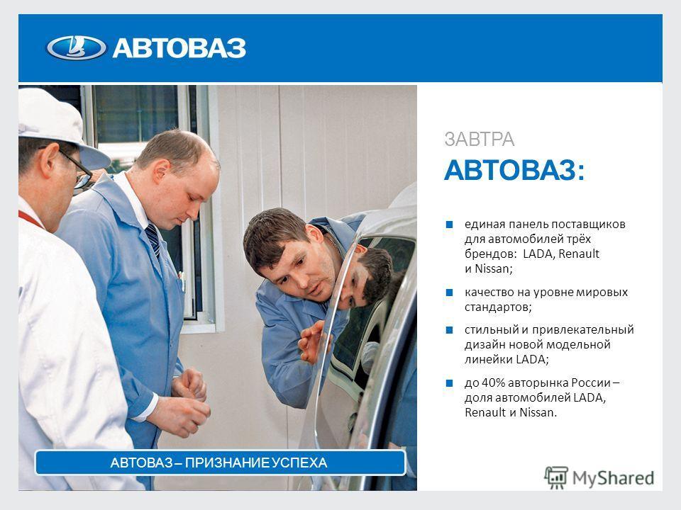 ЗАВТРА АВТОВАЗ: единая панель поставщиков для автомобилей трёх брендов: LADA, Renault и Nissan; качество на уровне мировых стандартов; стильный и привлекательный дизайн новой модельной линейки LADA; до 40% авторынка России – доля автомобилей LADA, Re