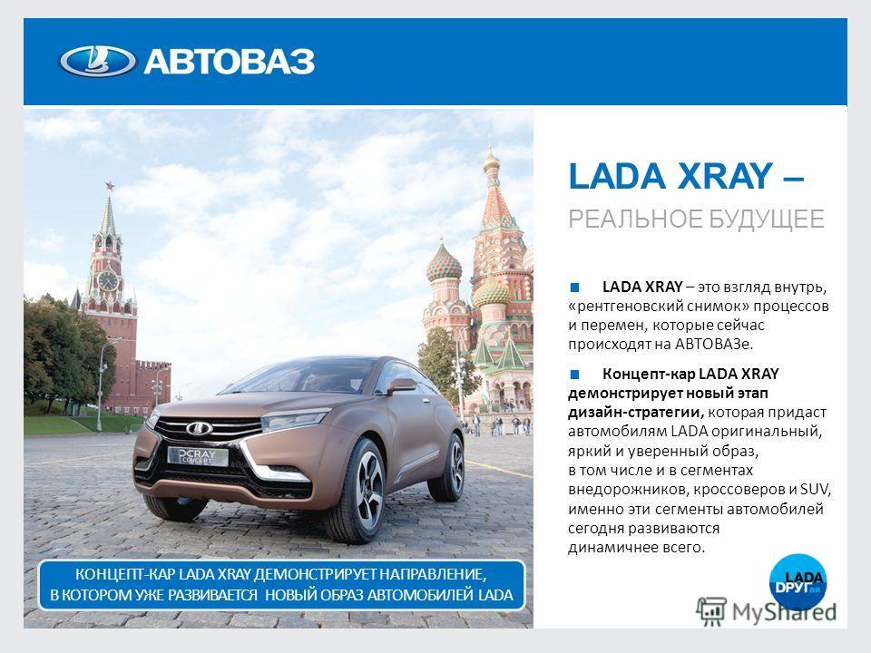 LADA XRAY – РЕАЛЬНОЕ БУДУЩЕЕ LADA XRAY – это взгляд внутрь, «рентгеновский снимок» процессов и перемен, которые сейчас происходят на АВТОВАЗе. Концепт-кар LADA XRAY демонстрирует новый этап дизайн-стратегии, которая придаст автомобилям LADA оригиналь