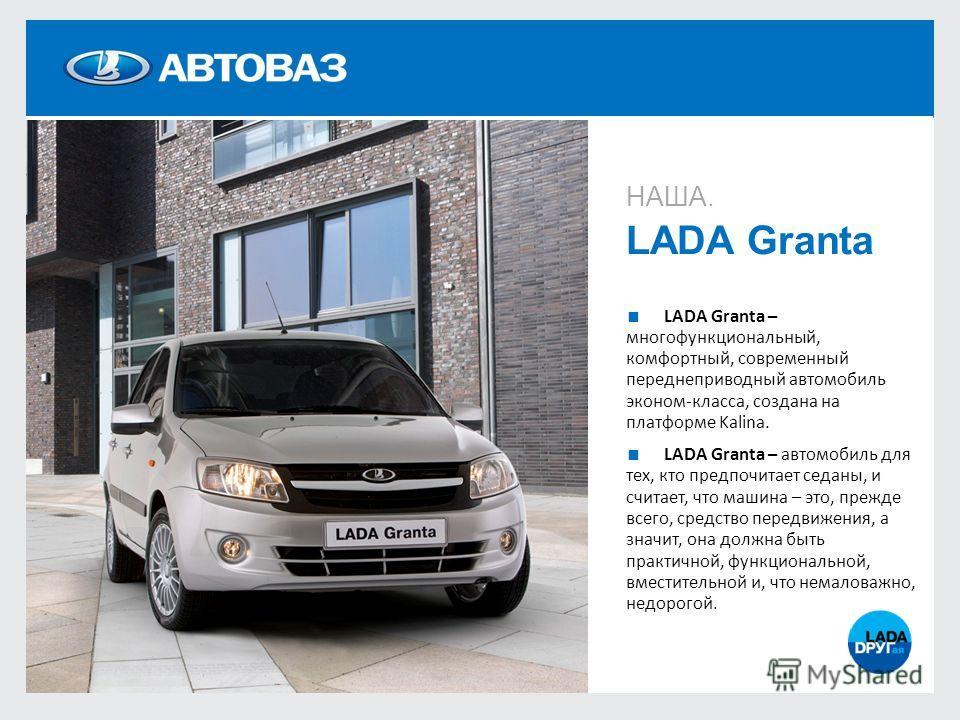 НАША. LADA Granta LADA Granta – многофункциональный, комфортный, современный переднеприводный автомобиль эконом-класса, создана на платформе Kalina. LADA Granta – автомобиль для тех, кто предпочитает седаны, и считает, что машина – это, прежде всего,