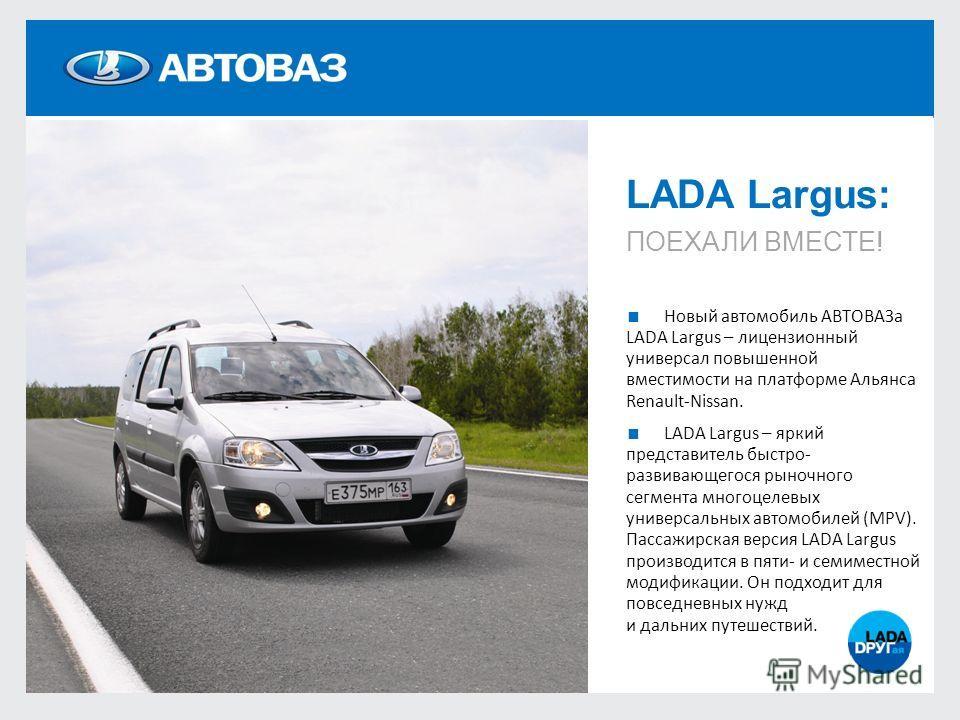 LADA Largus: ПОЕХАЛИ ВМЕСТЕ! Новый автомобиль АВТОВАЗа LADA Largus – лицензионный универсал повышенной вместимости на платформе Альянса Renault-Nissan. LADA Largus – яркий представитель быстро- развивающегося рыночного сегмента многоцелевых универсал
