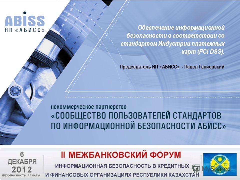 Обеспечение информационной безопасности в соответствии со стандартом Индустрии платежных карт (PCI DSS). Председатель НП «АБИСС» - Павел Гениевский