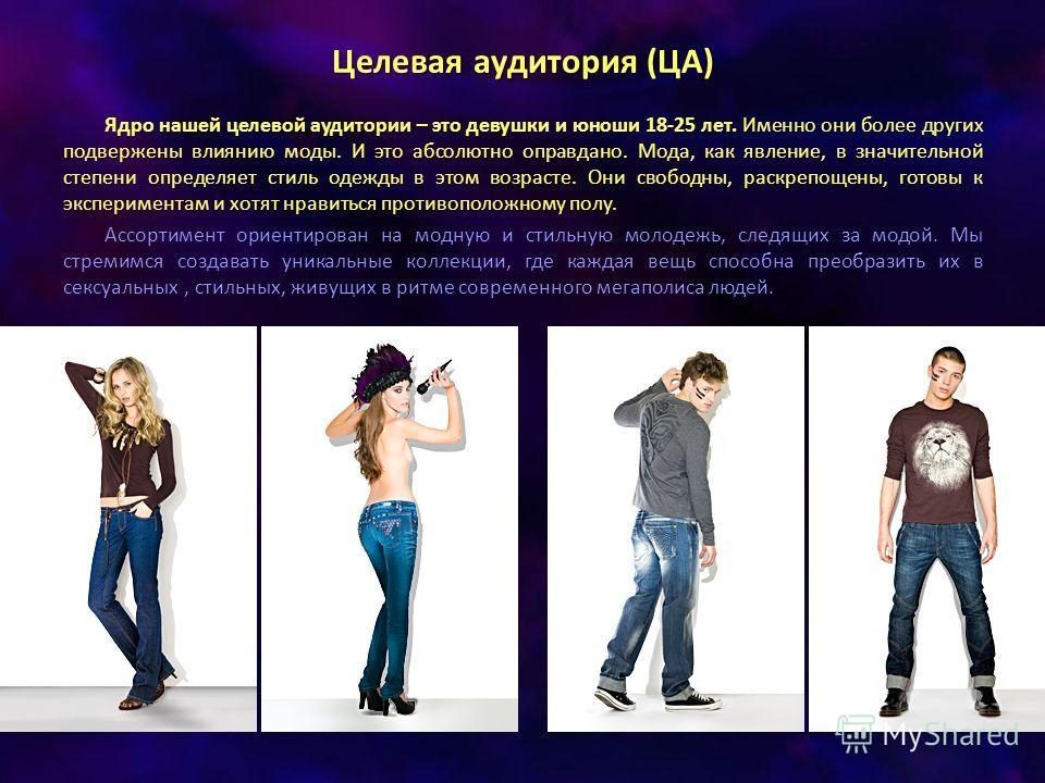 Целевая аудитория (ЦА) Ядро нашей целевой аудитории – это девушки и юноши 18-25 лет. Именно они более других подвержены влиянию моды. И это абсолютно оправдано. Мода, как явление, в значительной степени определяет стиль одежды в этом возрасте. Они св