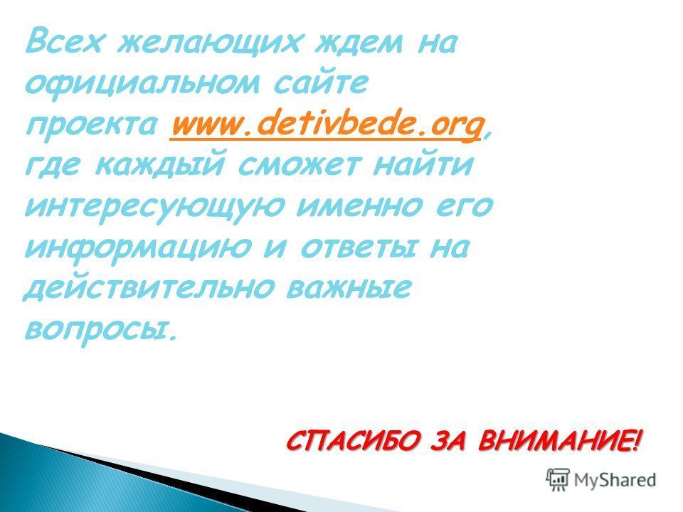 Всех желающих ждем на официальном сайте проекта www.detivbede.org, где каждый сможет найти интересующую именно его информацию и ответы на действительно важные вопросы.www.detivbede.org СПАСИБО ЗА ВНИМАНИЕ!