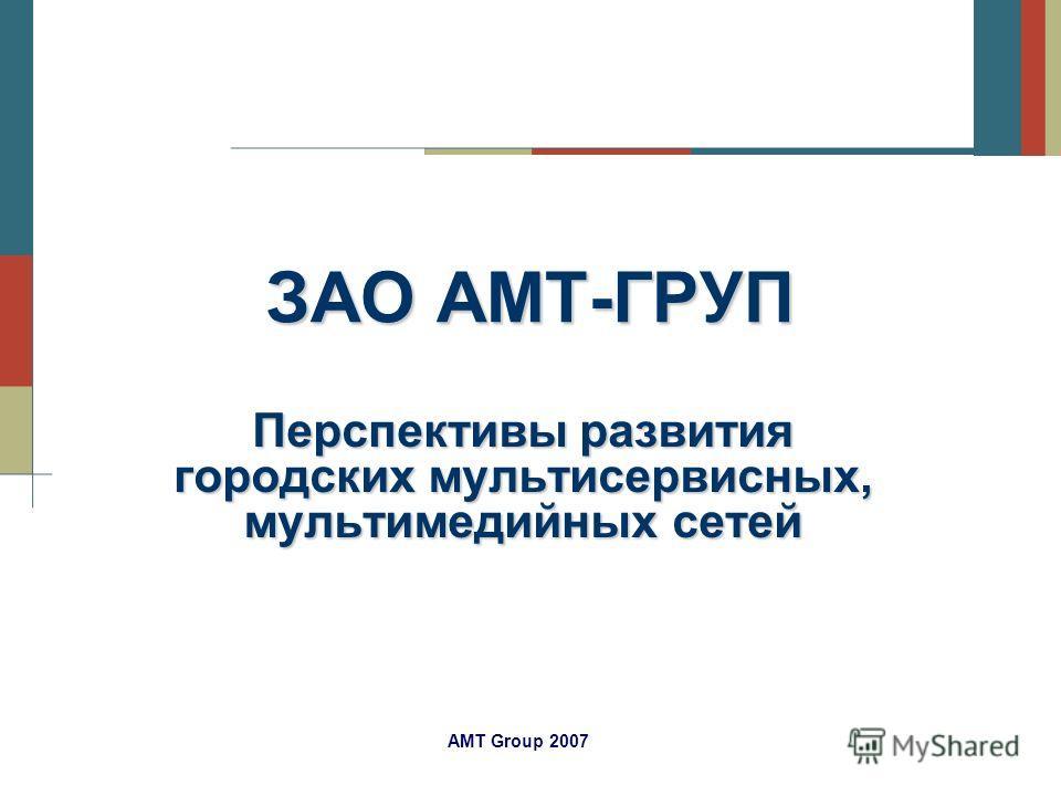 AMT Group 2007 ЗАО АМТ-ГРУП Перспективы развития городских мультисервисных, мультимедийных сетей
