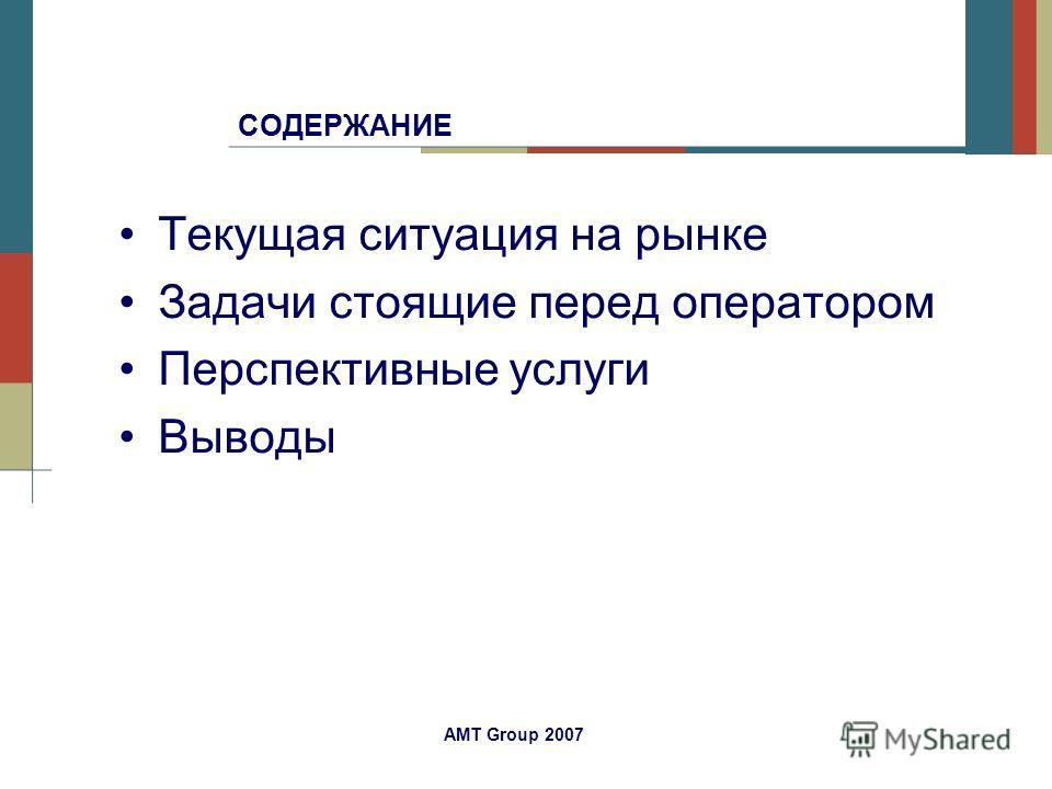 AMT Group 2007 СОДЕРЖАНИЕ Текущая ситуация на рынке Задачи стоящие перед оператором Перспективные услуги Выводы
