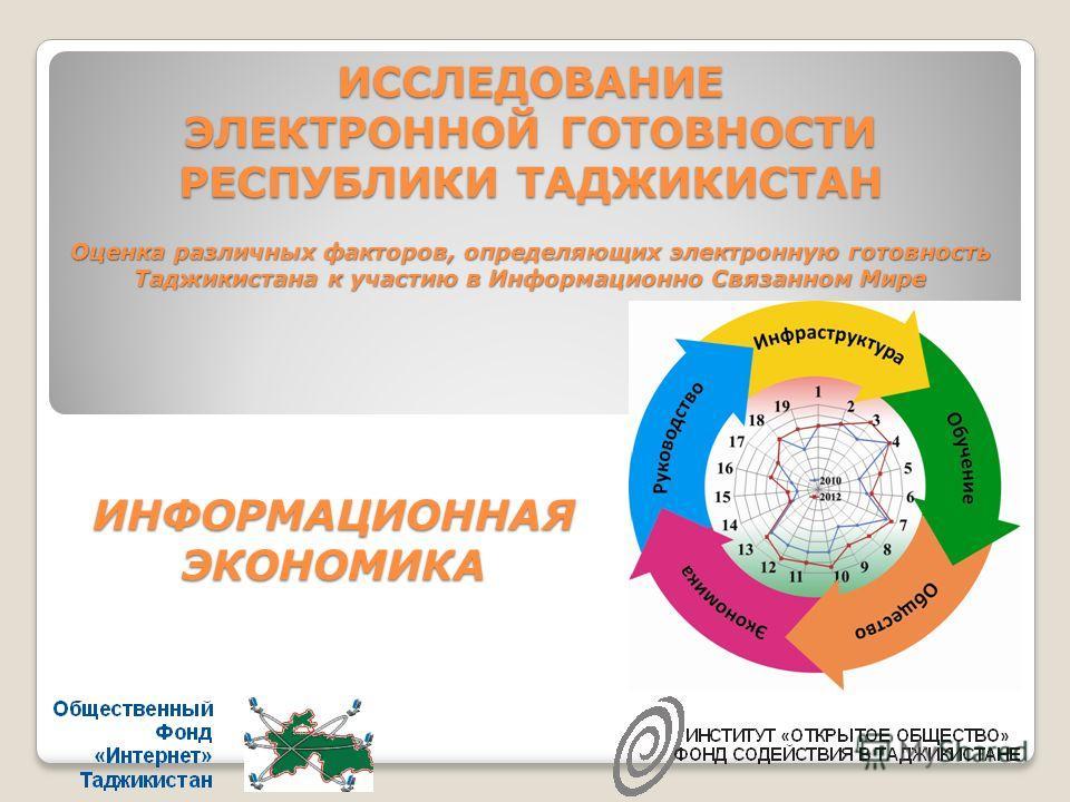 ИССЛЕДОВАНИЕ ЭЛЕКТРОННОЙ ГОТОВНОСТИ РЕСПУБЛИКИ ТАДЖИКИСТАН Оценка различных факторов, определяющих электронную готовность Таджикистана к участию в Информационно Связанном Мире ИНФОРМАЦИОННАЯ ЭКОНОМИКА
