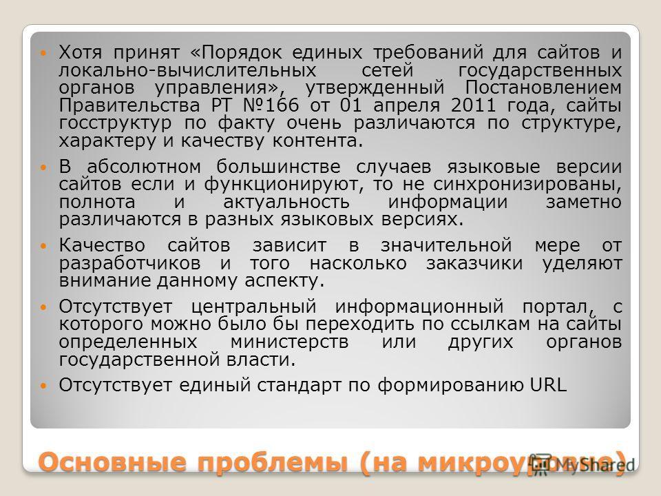 Основные проблемы (на микроуровне) Хотя принят «Порядок единых требований для сайтов и локально-вычислительных сетей государственных органов управления», утвержденный Постановлением Правительства РТ 166 от 01 апреля 2011 года, сайты госструктур по фа