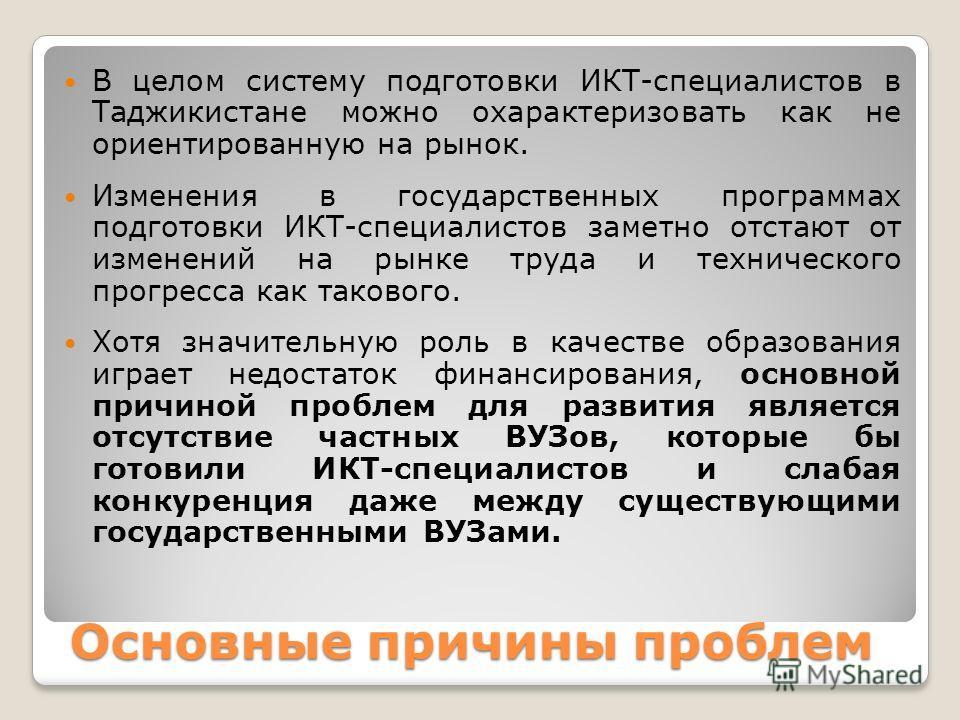 Основные причины проблем В целом систему подготовки ИКТ-специалистов в Таджикистане можно охарактеризовать как не ориентированную на рынок. Изменения в государственных программах подготовки ИКТ-специалистов заметно отстают от изменений на рынке труда