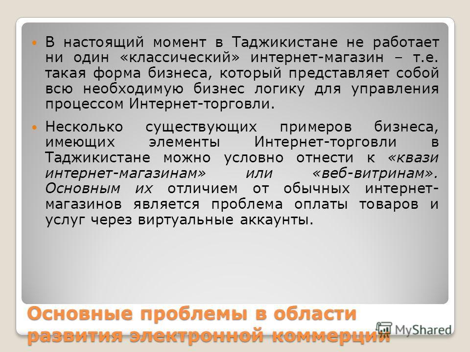 Основные проблемы в области развития электронной коммерции В настоящий момент в Таджикистане не работает ни один «классический» интернет-магазин – т.е. такая форма бизнеса, который представляет собой всю необходимую бизнес логику для управления проце
