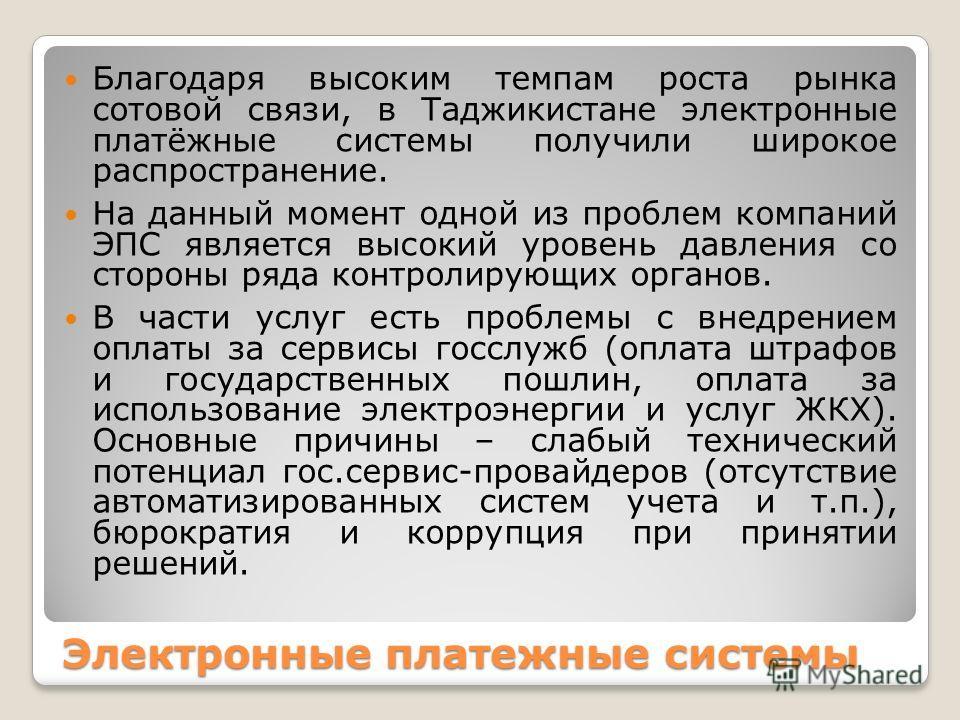 Электронные платежные системы Благодаря высоким темпам роста рынка сотовой связи, в Таджикистане электронные платёжные системы получили широкое распространение. На данный момент одной из проблем компаний ЭПС является высокий уровень давления со сторо