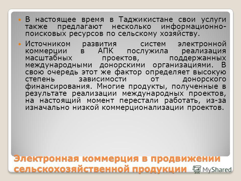 Электронная коммерция в продвижении сельскохозяйственной продукции В настоящее время в Таджикистане свои услуги также предлагают несколько информационно- поисковых ресурсов по сельскому хозяйству. Источником развития систем электронной коммерции в АП