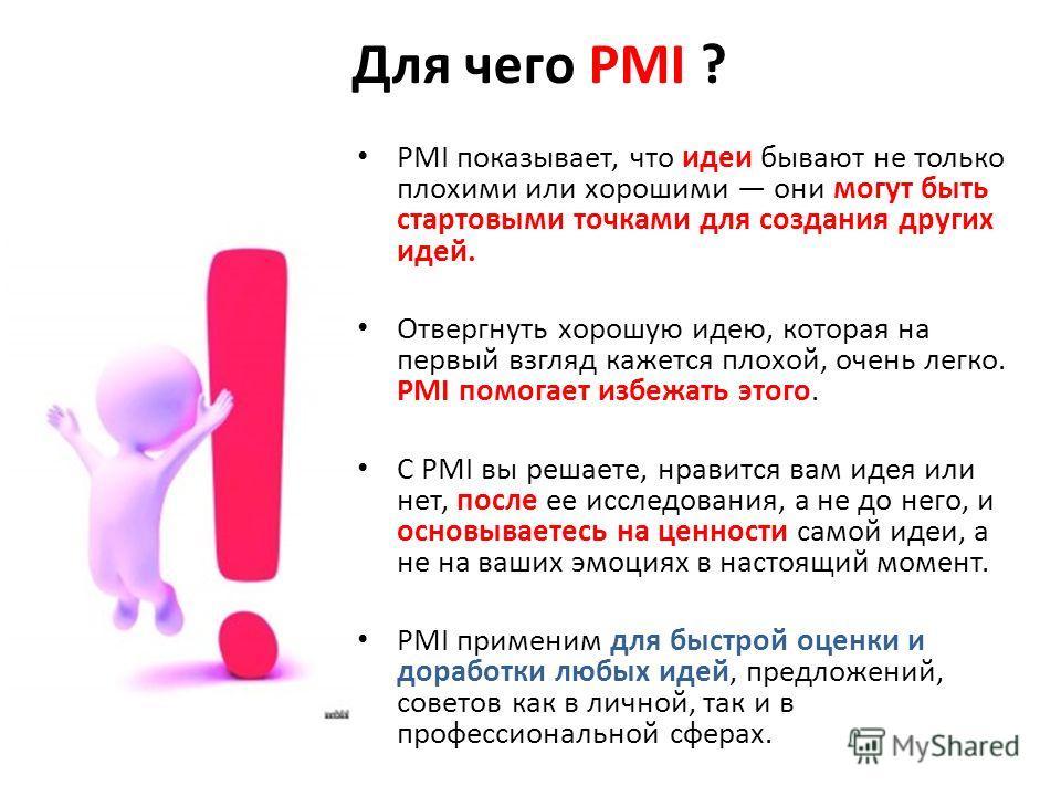 Для чего PMI ? РMI показывает, что идеи бывают не только плохими или хорошими они могут быть стартовыми точками для создания других идей. Отвергнуть хорошую идею, которая на первый взгляд кажется плохой, очень легко. PMI помогает избежать этого. С PM