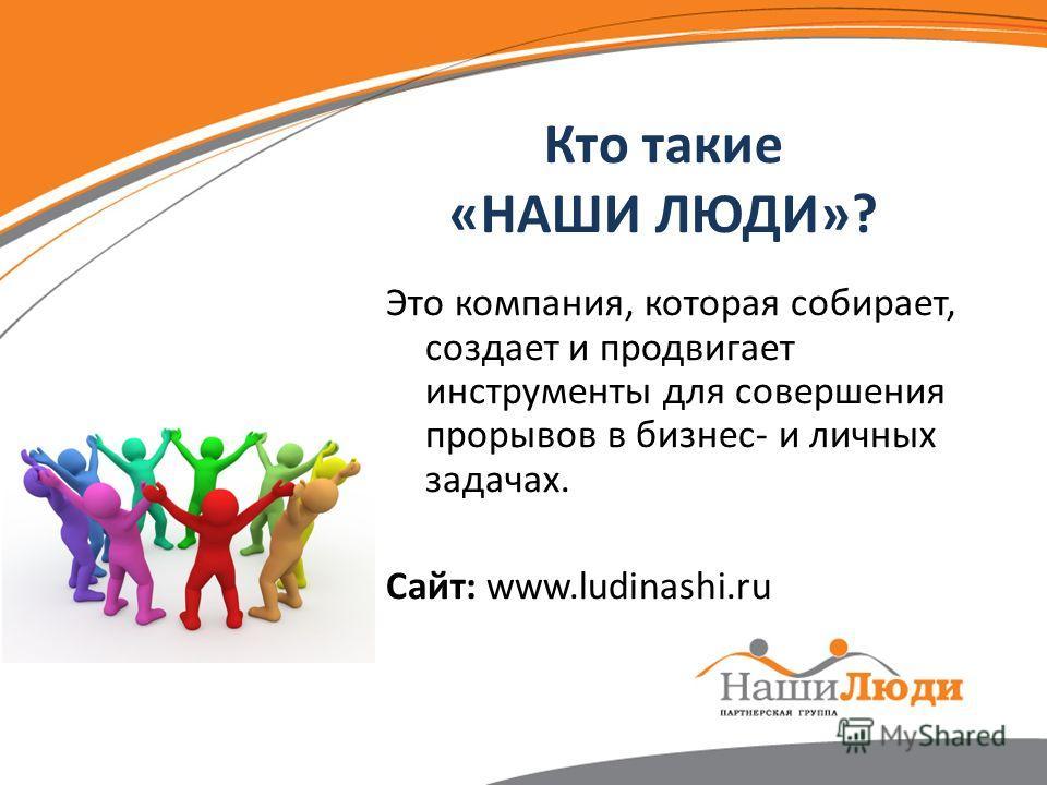 Кто такие «НАШИ ЛЮДИ»? Это компания, которая собирает, создает и продвигает инструменты для совершения прорывов в бизнес- и личных задачах. Сайт: www.ludinashi.ru