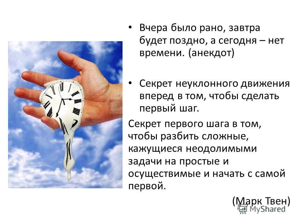 Вчера было рано, завтра будет поздно, а сегодня – нет времени. (анекдот) Секрет неуклонного движения вперед в том, чтобы сделать первый шаг. Секрет первого шага в том, чтобы разбить сложные, кажущиеся неодолимыми задачи на простые и осуществимые и на
