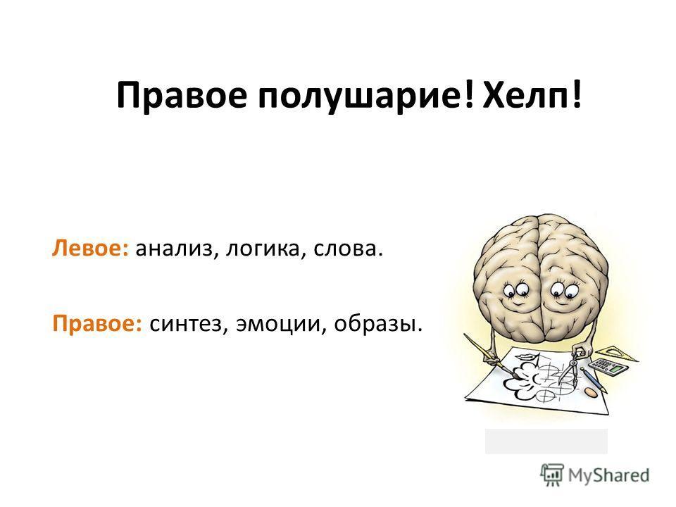 Правое полушарие! Хелп! Левое: анализ, логика, слова. Правое: синтез, эмоции, образы.