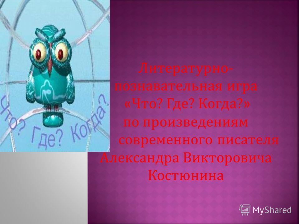 Литературно- познавательная игра « Что? Где? Когда? » по произведениям современного писателя Александра Викторовича Костюнина