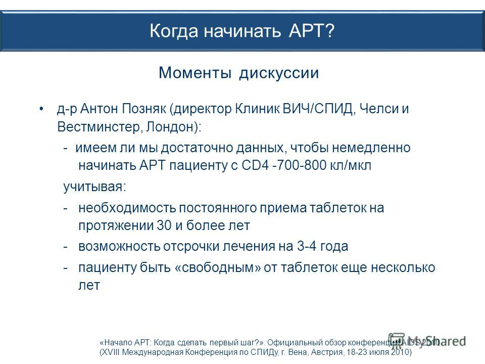 д-р Антон Позняк (директор Клиник ВИЧ/СПИД, Челси и Вестминстер, Лондон): - имеем ли мы достаточно данных, чтобы немедленно начинать АРТ пациенту с CD4 -700-800 кл/мкл учитывая: -необходимость постоянного приема таблеток на протяжении 30 и более лет