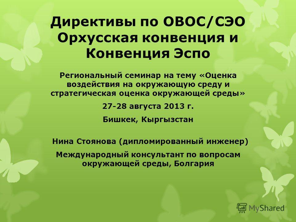 Директивы по ОВОС/СЭО Орхусская конвенция и Конвенция Эспо Региональный семинар на тему «Оценка воздействия на окружающую среду и стратегическая оценка окружающей среды» 27-28 августа 2013 г. Бишкек, Кыргызстан Нина Стоянова (дипломированный инженер)