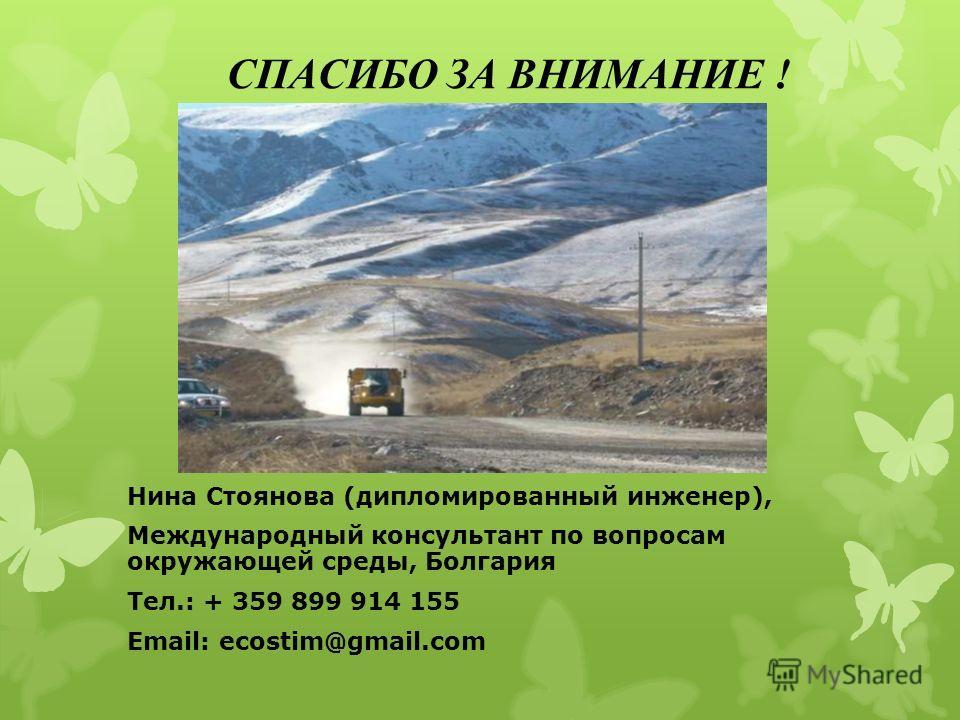 СПАСИБО ЗА ВНИМАНИЕ ! Нина Стоянова (дипломированный инженер), Международный консультант по вопросам окружающей среды, Болгария Тел.: + 359 899 914 155 Email: ecostim@gmail.com