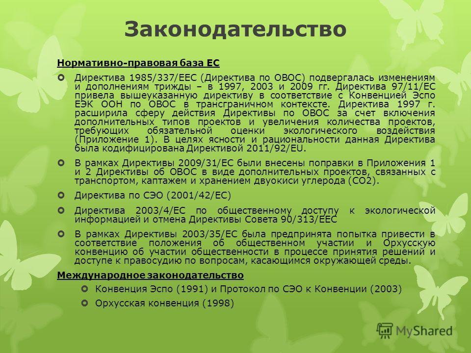Законодательство Нормативно-правовая база ЕС Директива 1985/337/EEC (Директива по ОВОС) подвергалась изменениям и дополнениям трижды – в 1997, 2003 и 2009 гг. Директива 97/11/EC привела вышеуказанную директиву в соответствие с Конвенцией Эспо ЕЭК ООН