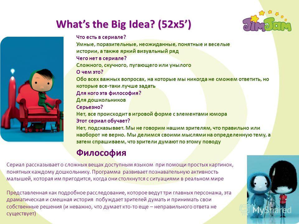 Whats the Big Idea? (52x5) Совместное производство JimJam, Cbeebies и France Television По мотивам книг, получивших награды за лучшую детскую литературу! В каждой серии задаются вопросы, на которые все дети хотели бы получить ответы, например: Сериал