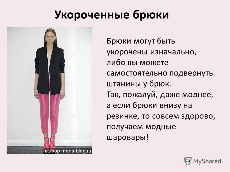Укороченные брюки Брюки могут быть укорочены изначально, либо вы можете самостоятельно подвернуть штанины у брюк. Так, пожалуй, даже моднее, а если брюки внизу на резинке, то совсем здорово, получаем модные шаровары !