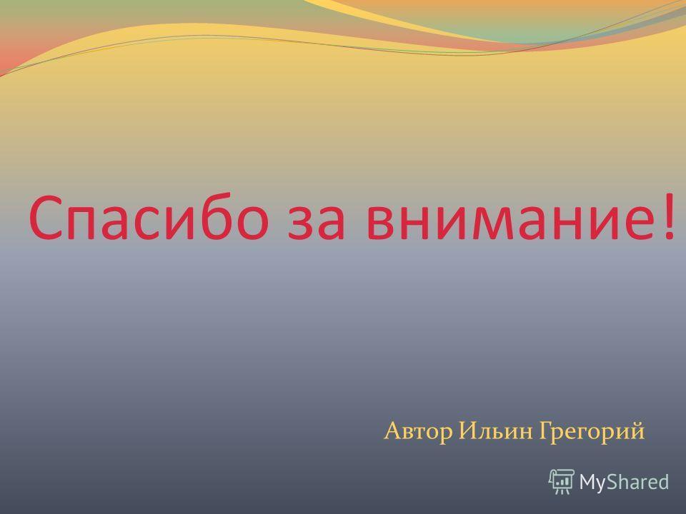 Спасибо за внимание! Автор Ильин Грегорий