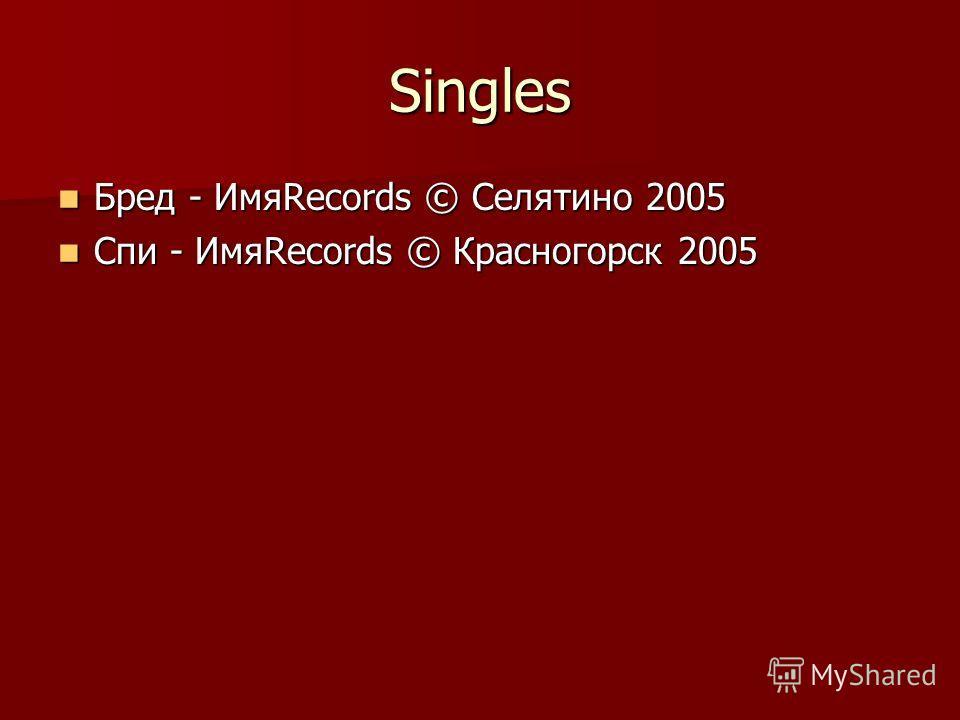 Singles Бред - ИмяRecords © Селятино 2005 Бред - ИмяRecords © Селятино 2005 Спи - ИмяRecords © Красногорск 2005 Спи - ИмяRecords © Красногорск 2005