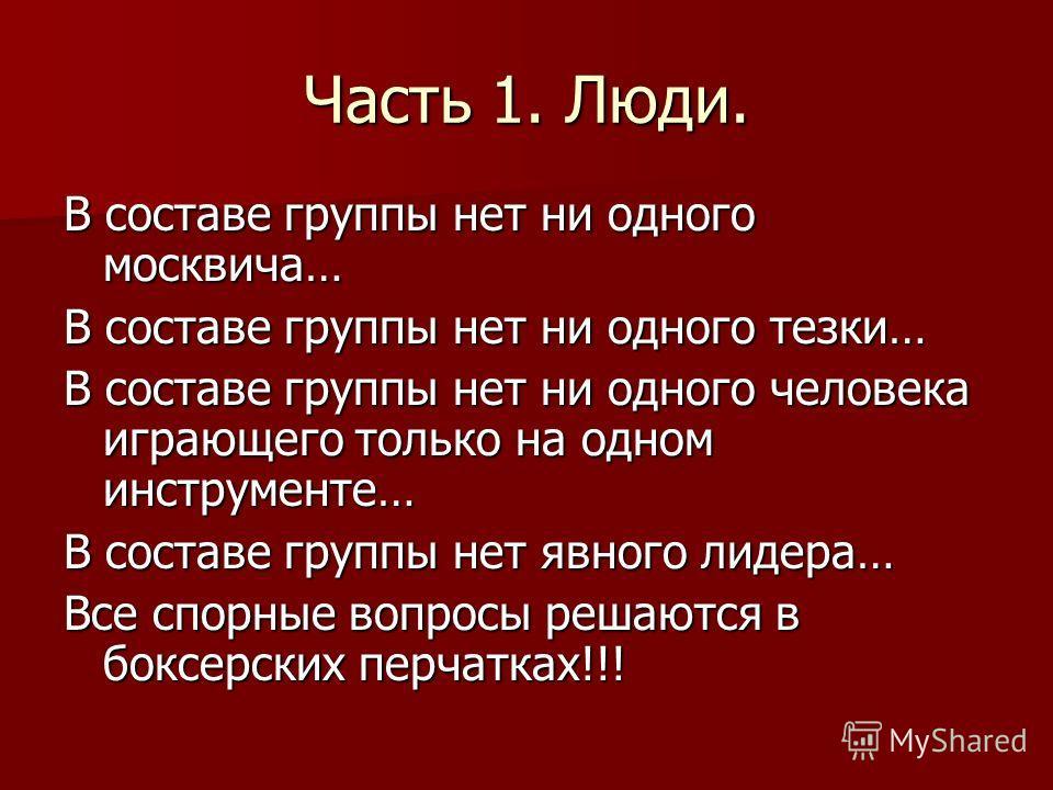 Часть 1. Люди. В составе группы нет ни одного москвича… В составе группы нет ни одного тезки… В составе группы нет ни одного человека играющего только на одном инструменте… В составе группы нет явного лидера… Все спорные вопросы решаются в боксерских