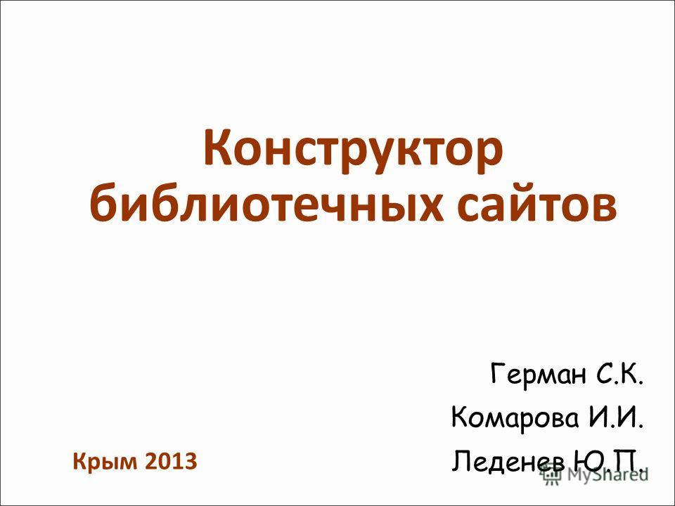 Конструктор библиотечных сайтов Герман С.К. Комарова И.И. Леденев Ю.П. Крым 2013