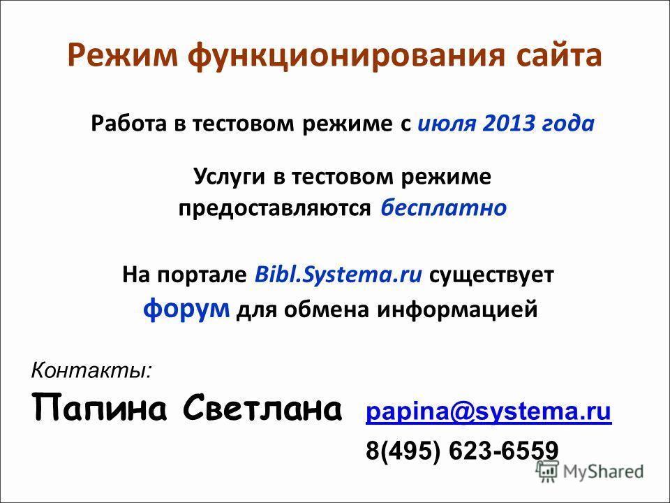 Работа в тестовом режиме с июля 2013 года Режим функционирования сайта Контакты: Папина Светлана papina@systema.ru papina@systema.ru 8(495) 623-6559 Услуги в тестовом режиме предоставляются бесплатно На портале Bibl.Systema.ru существует форум для об