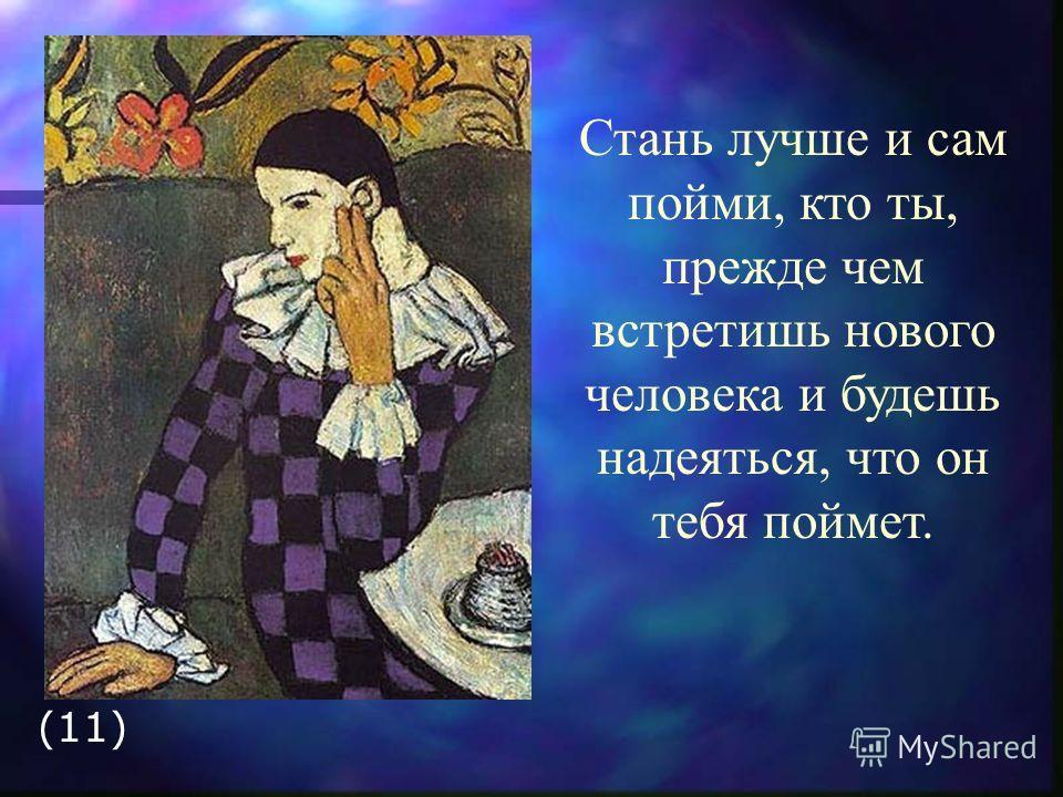 Стань лучше и сам пойми, кто ты, прежде чем встретишь нового человека и будешь надеяться, что он тебя поймет. (11)