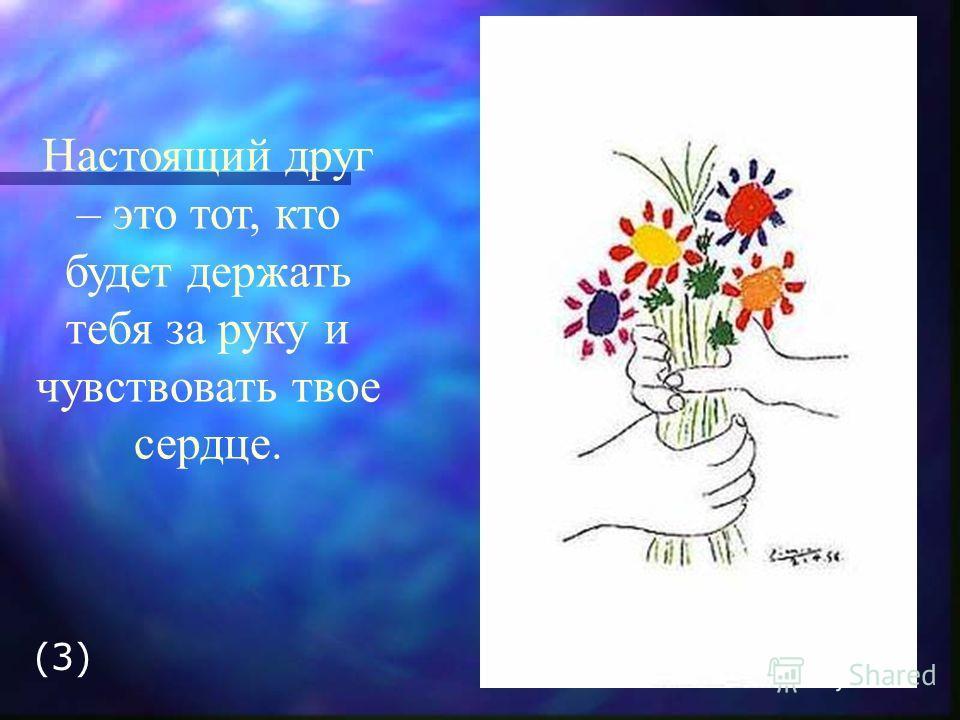 Настоящий друг – это тот, кто будет держать тебя за руку и чувствовать твое сердце. (3)