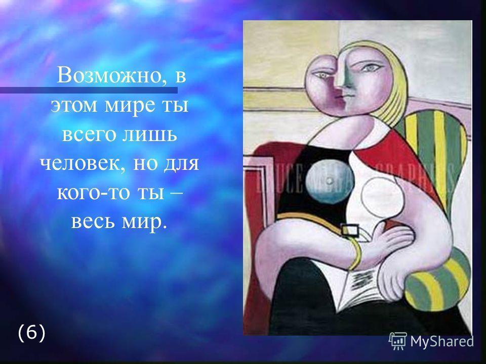 Возможно, в этом мире ты всего лишь человек, но для кого-то ты – весь мир. (6)