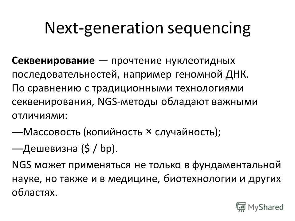 Next-generation sequencing Секвенирование прочтение нуклеотидных последовательностей, например геномной ДНК. По сравнению с традиционными технологиями секвенирования, NGS-методы обладают важными отличиями: Массовость (копийность × случайность); Дешев